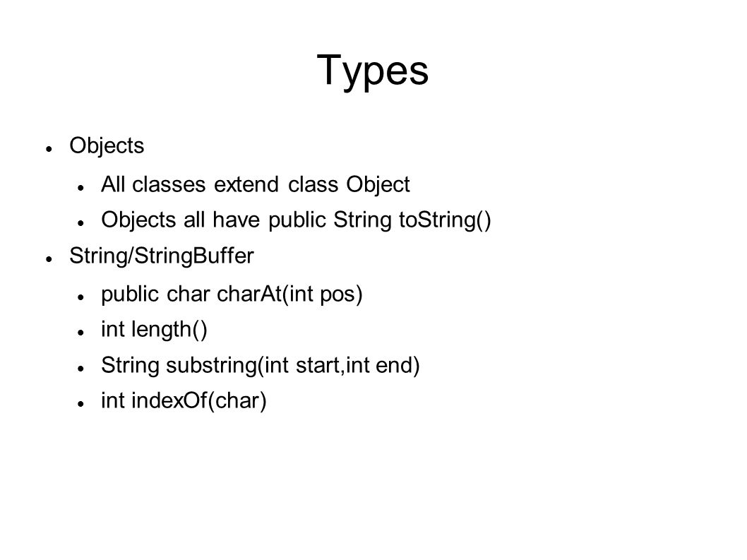 Types Objects All classes extend class Object Objects all have public String toString() String/StringBuffer public char charAt(int pos) int length() String substring(int start,int end) int indexOf(char)