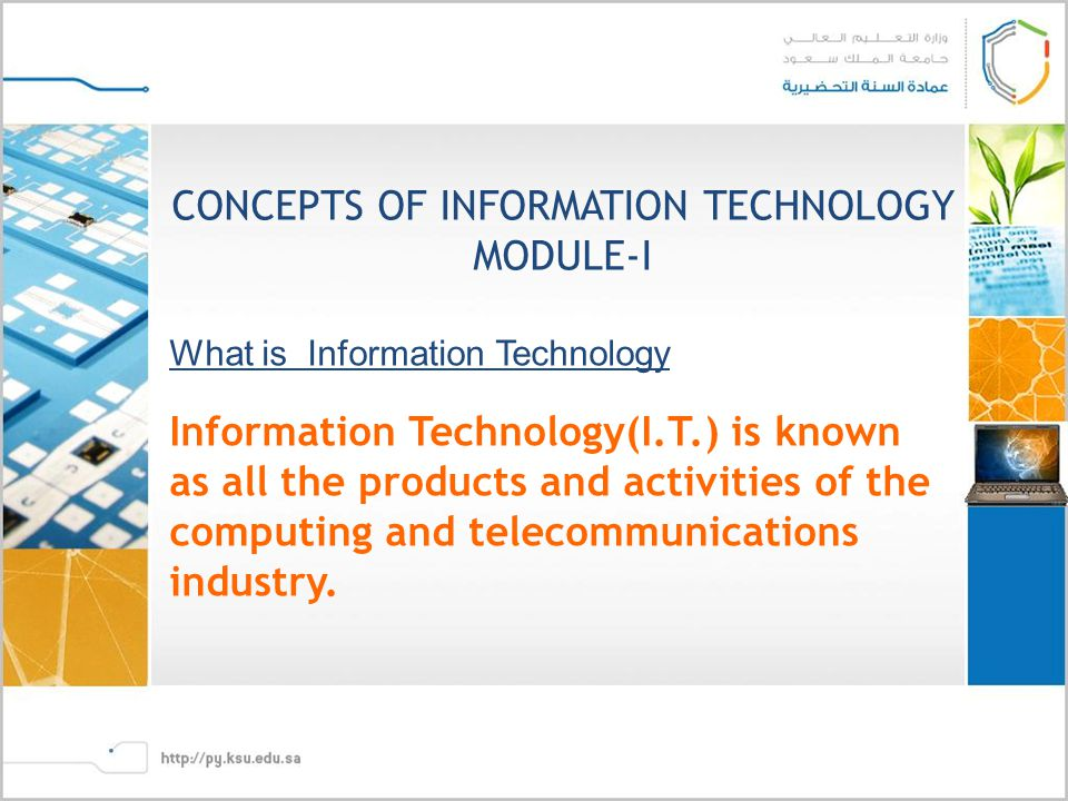 CONCEPTS OF INFORMATION TECHNOLOGY MODULE-I What is Information Technology Information Technology(I.T.) is known as all the products and activities of the computing and telecommunications industry.