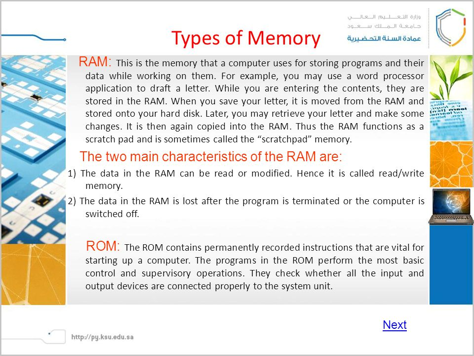 Types of Memory RAM: This is the memory that a computer uses for storing programs and their data while working on them.