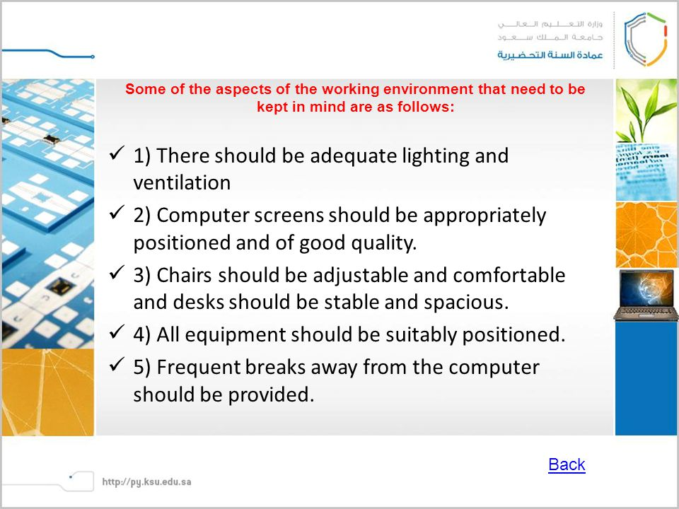 Some of the aspects of the working environment that need to be kept in mind are as follows: 1) There should be adequate lighting and ventilation 2) Computer screens should be appropriately positioned and of good quality.