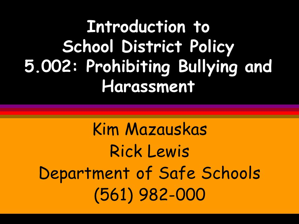 Introduction to School District Policy 5.002: Prohibiting Bullying and Harassment Kim Mazauskas Rick Lewis Department of Safe Schools (561) 982-000