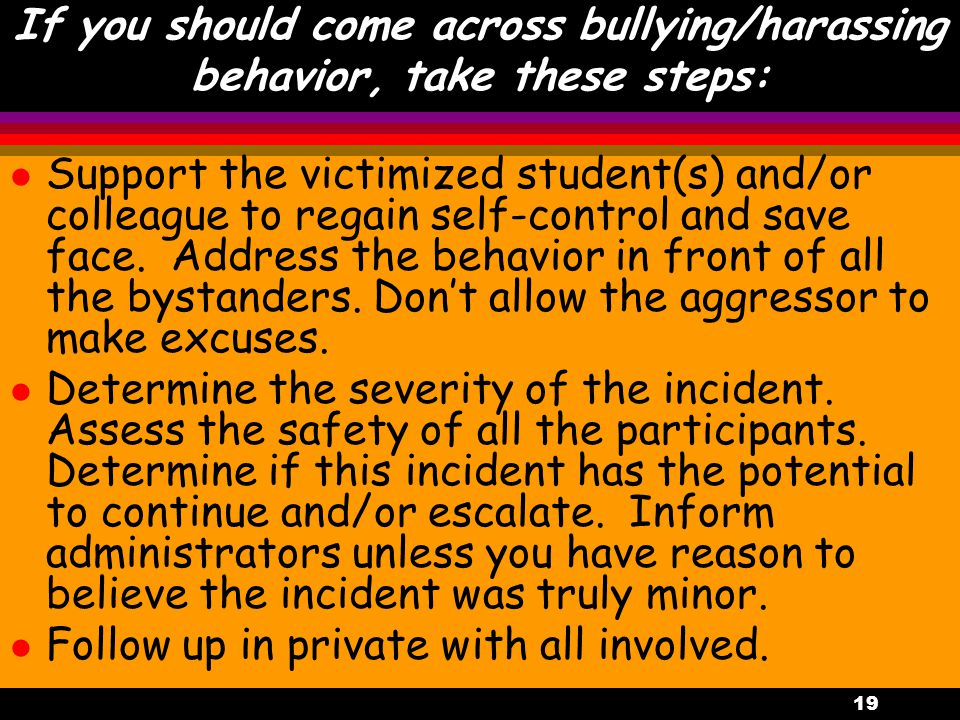 19 If you should come across bullying/harassing behavior, take these steps: l Support the victimized student(s) and/or colleague to regain self-control and save face.