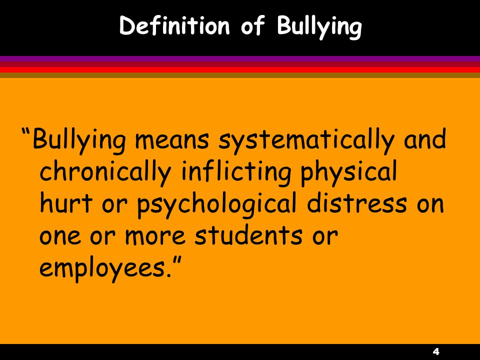 4 Definition of Bullying Bullying means systematically and chronically inflicting physical hurt or psychological distress on one or more students or employees.