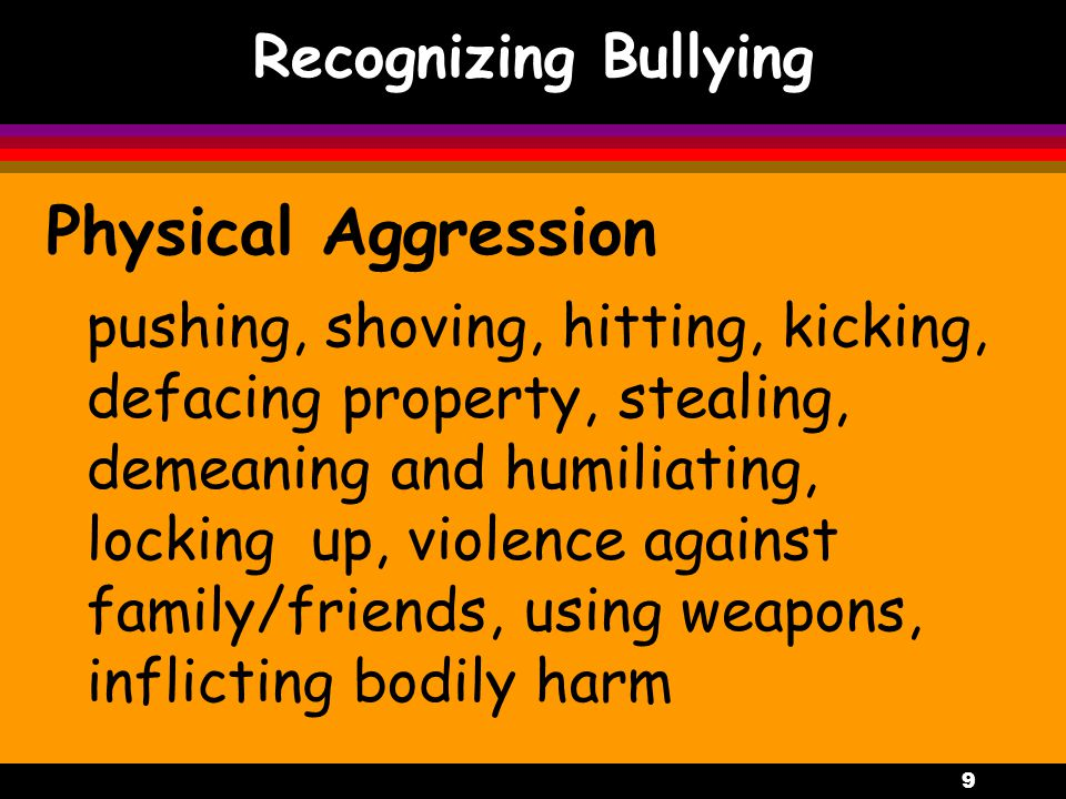 9 Recognizing Bullying Physical Aggression pushing, shoving, hitting, kicking, defacing property, stealing, demeaning and humiliating, locking up, violence against family/friends, using weapons, inflicting bodily harm