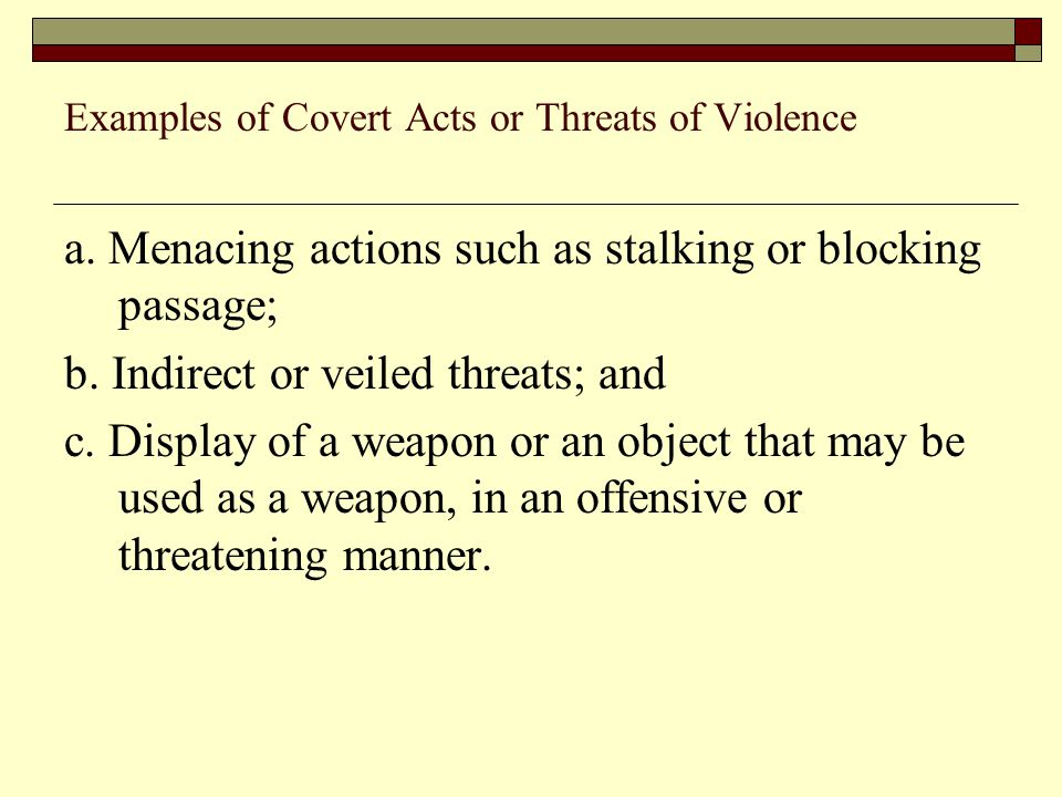 Examples of Covert Acts or Threats of Violence a. Menacing actions such as stalking or blocking passage; b. Indirect or veiled threats; and c. Display