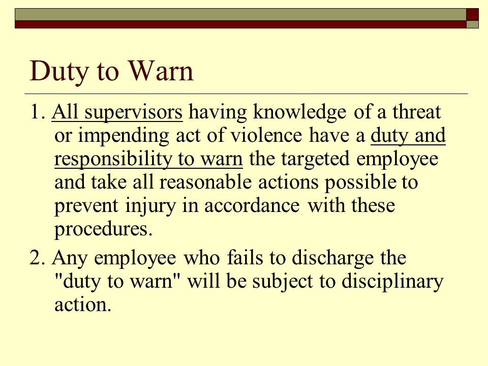 Duty to Warn 1. All supervisors having knowledge of a threat or impending act of violence have a duty and responsibility to warn the targeted employee