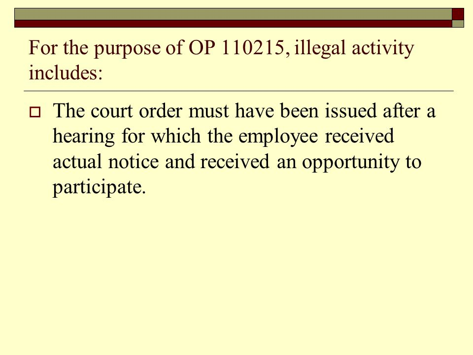 For the purpose of OP 110215, illegal activity includes:  The court order must have been issued after a hearing for which the employee received actual notice and received an opportunity to participate.