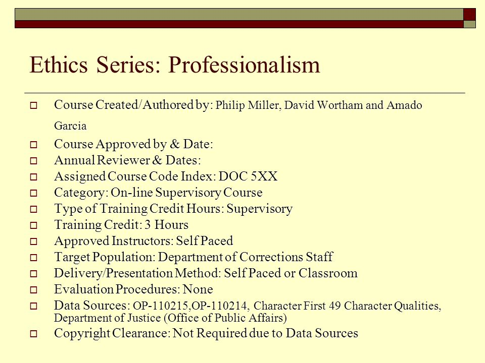 Ethics Series: Professionalism  Course Created/Authored by: Philip Miller, David Wortham and Amado Garcia  Course Approved by & Date:  Annual Reviewer & Dates:  Assigned Course Code Index: DOC 5XX  Category: On-line Supervisory Course  Type of Training Credit Hours: Supervisory  Training Credit: 3 Hours  Approved Instructors: Self Paced  Target Population: Department of Corrections Staff  Delivery/Presentation Method: Self Paced or Classroom  Evaluation Procedures: None  Data Sources: OP-110215,OP-110214, Character First 49 Character Qualities, Department of Justice (Office of Public Affairs)  Copyright Clearance: Not Required due to Data Sources