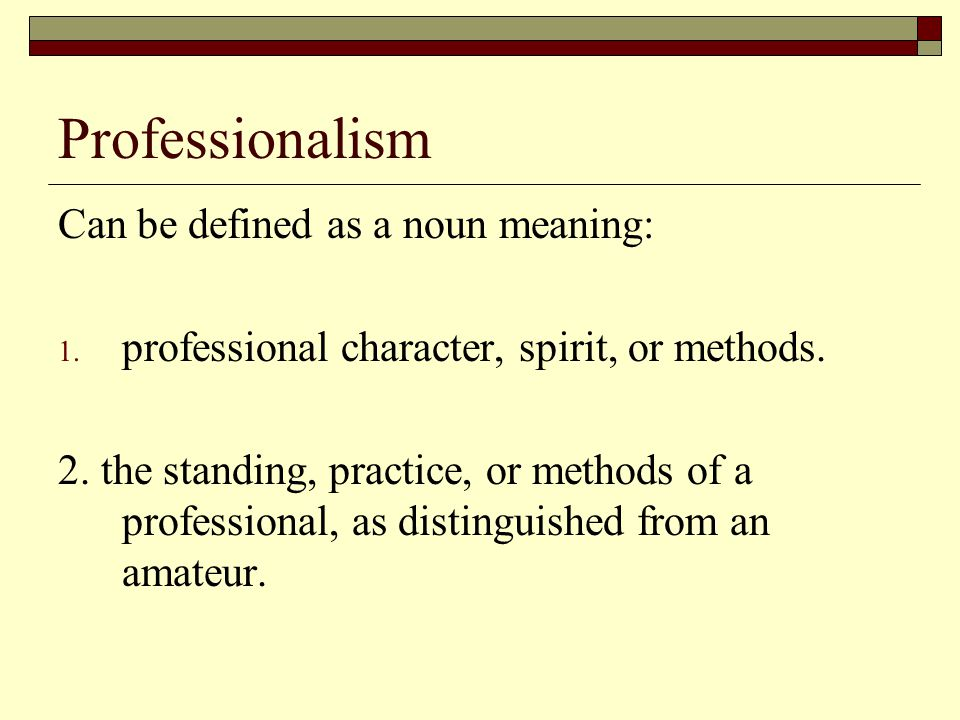 Professionalism Can be defined as a noun meaning: 1. professional character, spirit, or methods. 2. the standing, practice, or methods of a profession