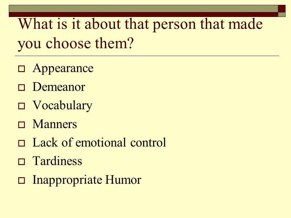 What is it about that person that made you choose them?  Appearance  Demeanor  Vocabulary  Manners  Lack of emotional control  Tardiness  Inapp