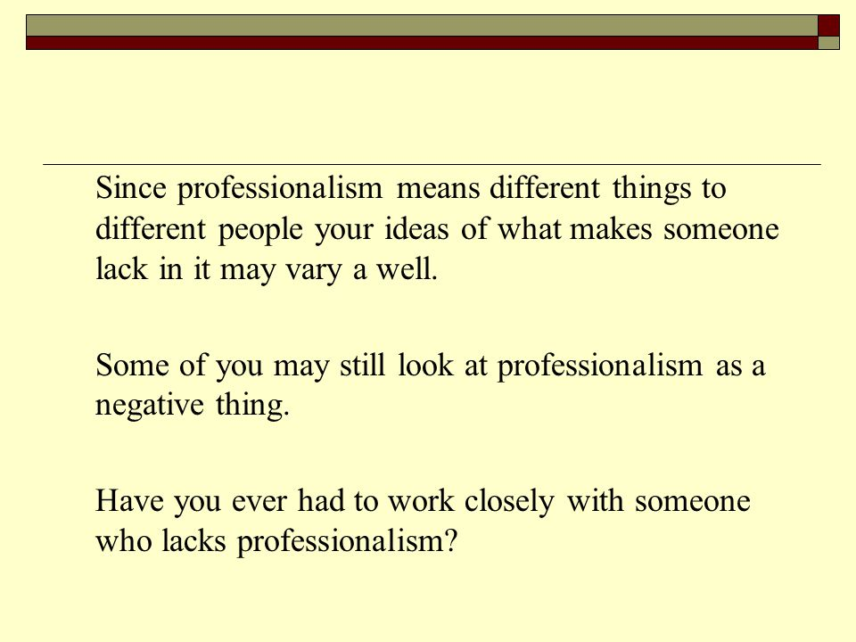 Since professionalism means different things to different people your ideas of what makes someone lack in it may vary a well. Some of you may still lo