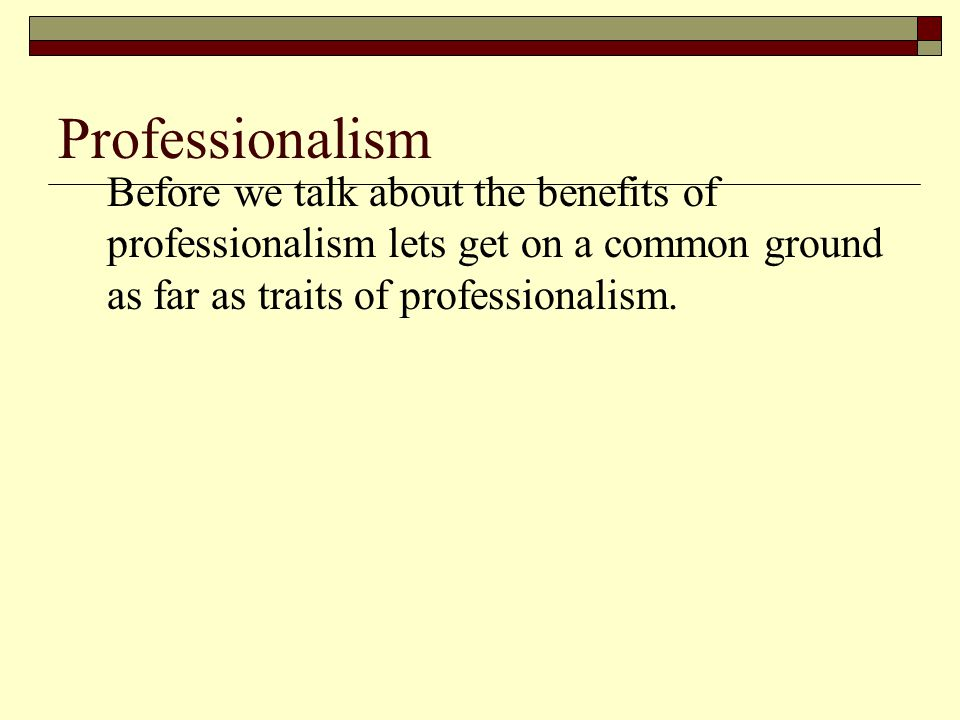 Professionalism Before we talk about the benefits of professionalism lets get on a common ground as far as traits of professionalism.