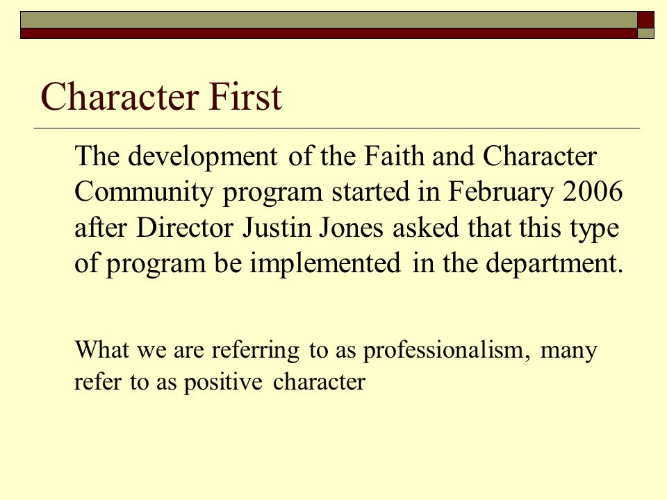 Character First The development of the Faith and Character Community program started in February 2006 after Director Justin Jones asked that this type