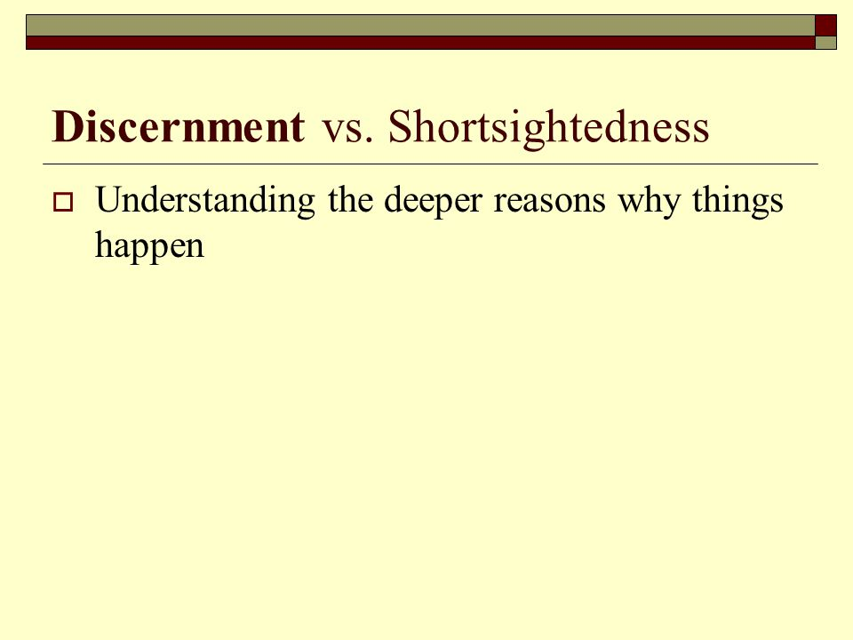 Discernment vs. Shortsightedness  Understanding the deeper reasons why things happen