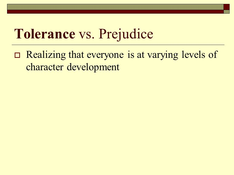 Tolerance vs. Prejudice  Realizing that everyone is at varying levels of character development
