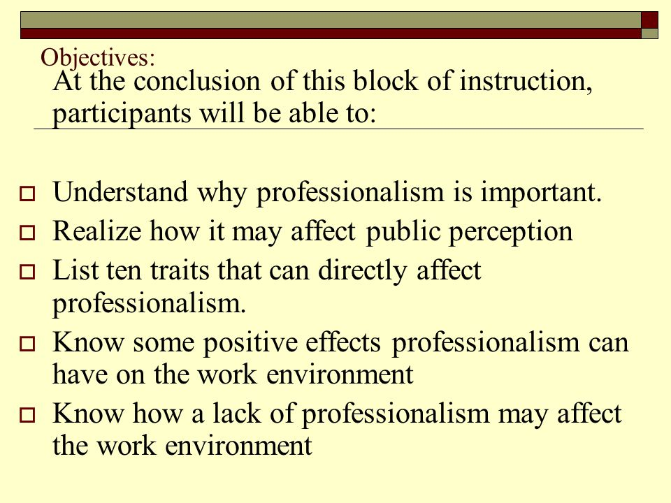 Objectives: At the conclusion of this block of instruction, participants will be able to:  Understand why professionalism is important.