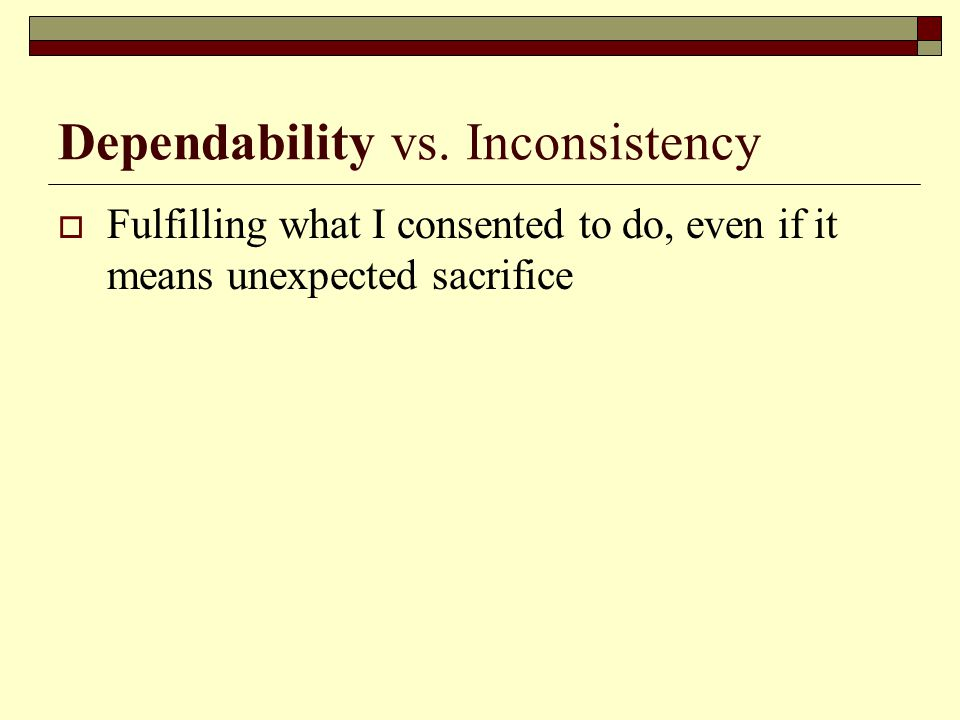 Dependability vs. Inconsistency  Fulfilling what I consented to do, even if it means unexpected sacrifice
