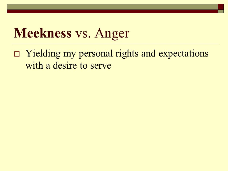 Meekness vs. Anger  Yielding my personal rights and expectations with a desire to serve