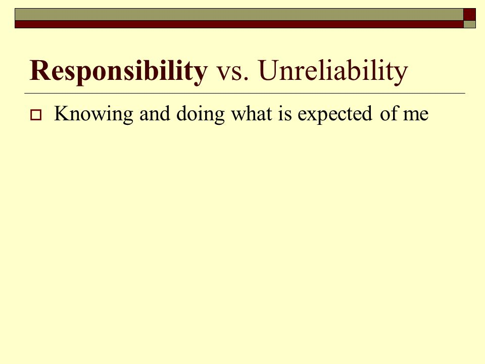 Responsibility vs. Unreliability  Knowing and doing what is expected of me