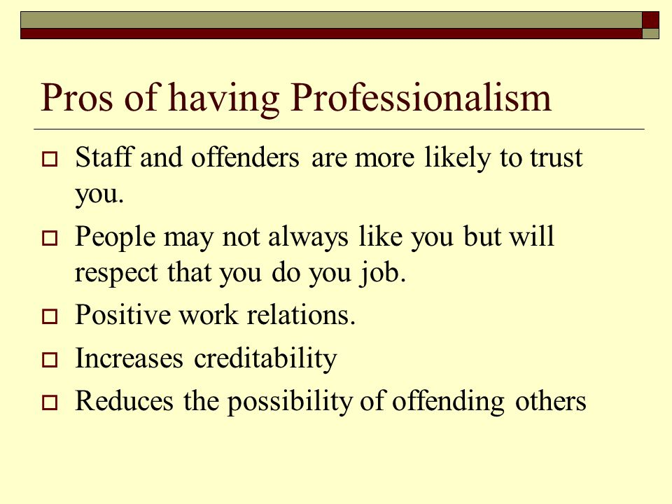 Pros of having Professionalism  Staff and offenders are more likely to trust you.