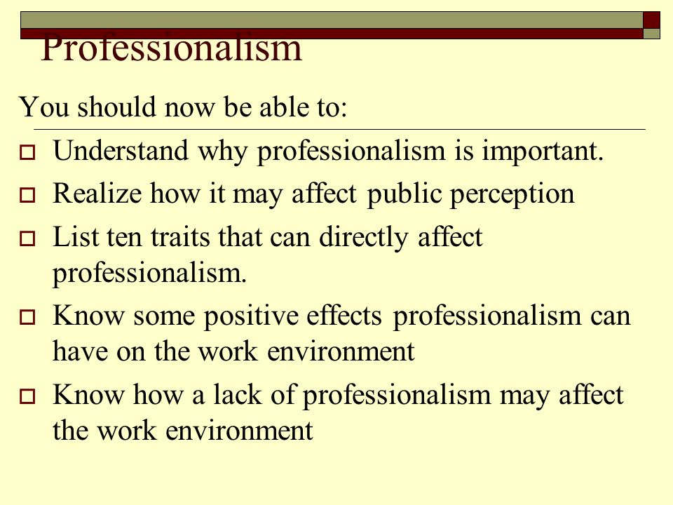 Professionalism You should now be able to:  Understand why professionalism is important.