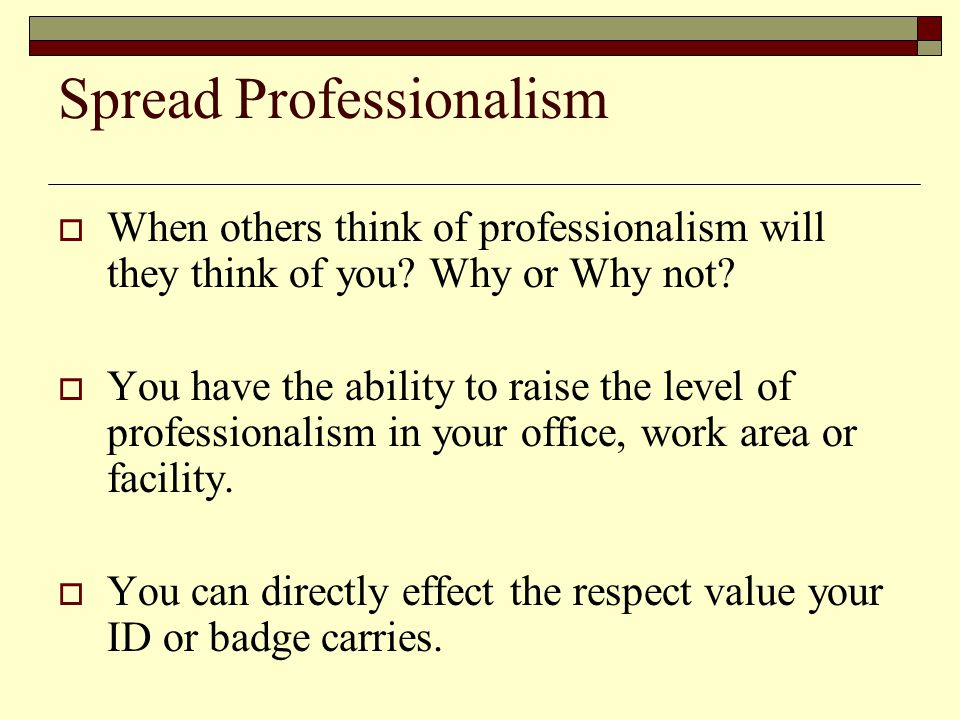 Spread Professionalism  When others think of professionalism will they think of you.