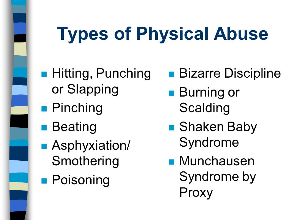 Types of Physical Abuse n Hitting, Punching or Slapping n Pinching n Beating n Asphyxiation/ Smothering n Poisoning n Bizarre Discipline n Burning or Scalding n Shaken Baby Syndrome n Munchausen Syndrome by Proxy