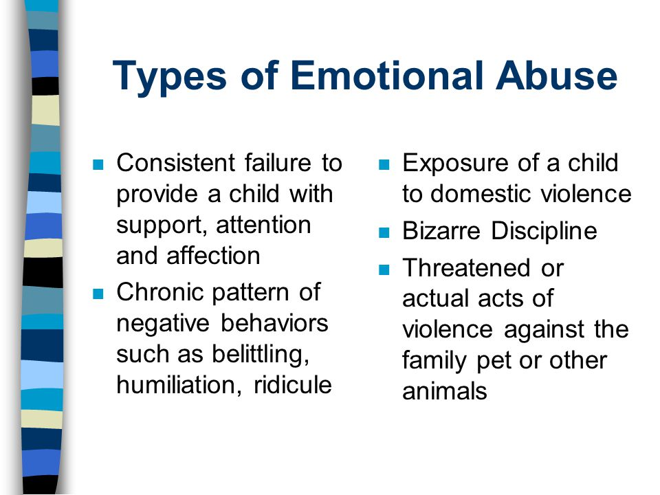 Types of Emotional Abuse n Consistent failure to provide a child with support, attention and affection n Chronic pattern of negative behaviors such as belittling, humiliation, ridicule n Exposure of a child to domestic violence n Bizarre Discipline n Threatened or actual acts of violence against the family pet or other animals