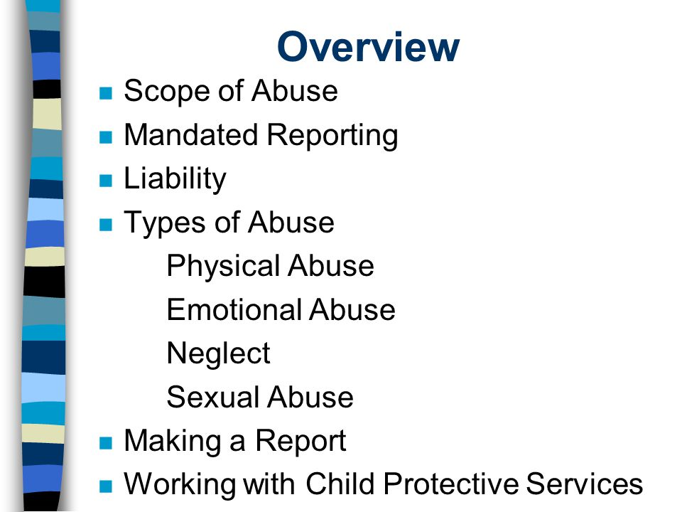 Overview n Scope of Abuse n Mandated Reporting n Liability n Types of Abuse Physical Abuse Emotional Abuse Neglect Sexual Abuse n Making a Report n Working with Child Protective Services