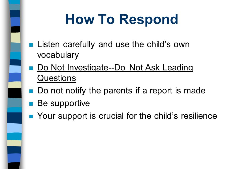 How To Respond n Listen carefully and use the child's own vocabulary n Do Not Investigate--Do Not Ask Leading Questions n Do not notify the parents if a report is made n Be supportive n Your support is crucial for the child's resilience