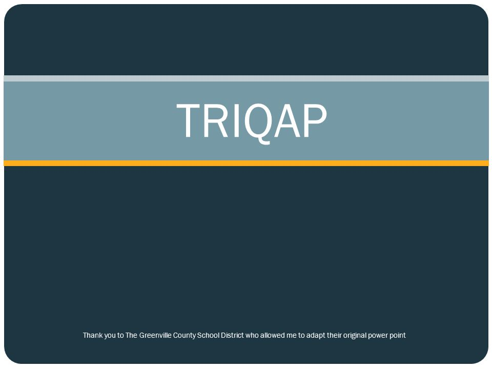TRIQAP Thank you to The Greenville County School District who allowed me to adapt their original power point