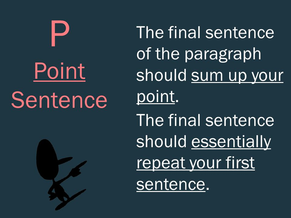P Point Sentence The final sentence of the paragraph should sum up your point. The final sentence should essentially repeat your first sentence.