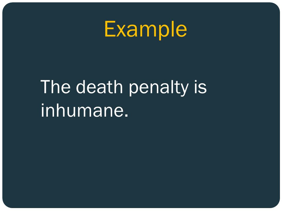 Example The death penalty is inhumane.