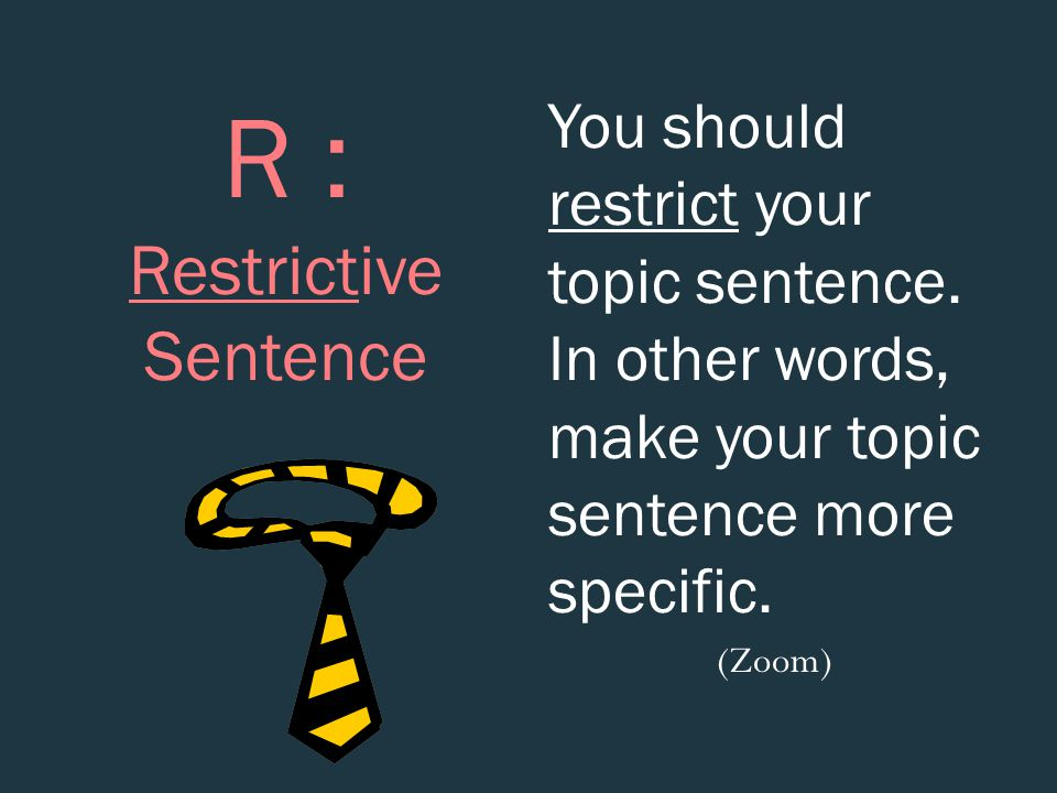 R : Restrictive Sentence You should restrict your topic sentence. In other words, make your topic sentence more specific. (Zoom)