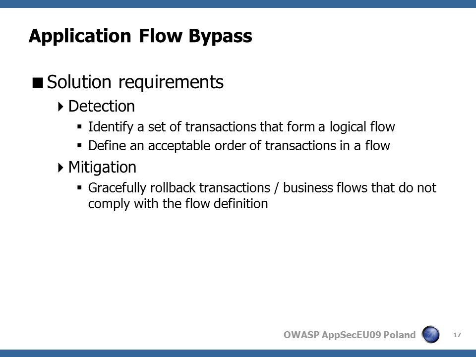 OWASP AppSecEU09 Poland Application Flow Bypass  Solution requirements  Detection  Identify a set of transactions that form a logical flow  Define an acceptable order of transactions in a flow  Mitigation  Gracefully rollback transactions / business flows that do not comply with the flow definition 17