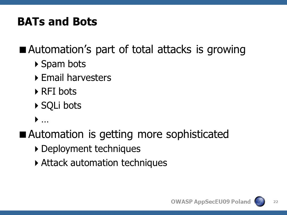 OWASP AppSecEU09 Poland BATs and Bots  Automation's part of total attacks is growing  Spam bots  Email harvesters  RFI bots  SQLi bots  …  Automation is getting more sophisticated  Deployment techniques  Attack automation techniques 22