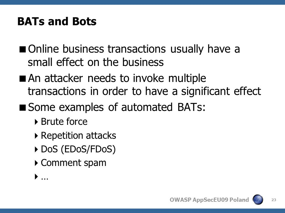 OWASP AppSecEU09 Poland BATs and Bots  Online business transactions usually have a small effect on the business  An attacker needs to invoke multiple transactions in order to have a significant effect  Some examples of automated BATs:  Brute force  Repetition attacks  DoS (EDoS/FDoS)  Comment spam  … 23