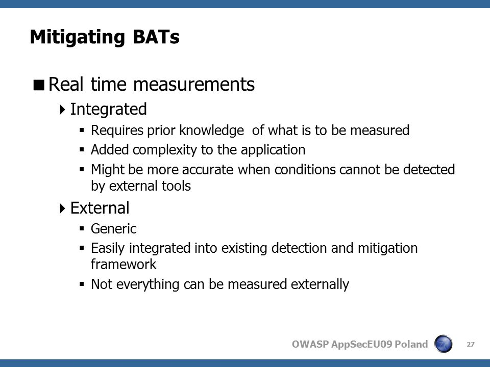OWASP AppSecEU09 Poland Mitigating BATs  Real time measurements  Integrated  Requires prior knowledge of what is to be measured  Added complexity to the application  Might be more accurate when conditions cannot be detected by external tools  External  Generic  Easily integrated into existing detection and mitigation framework  Not everything can be measured externally 27