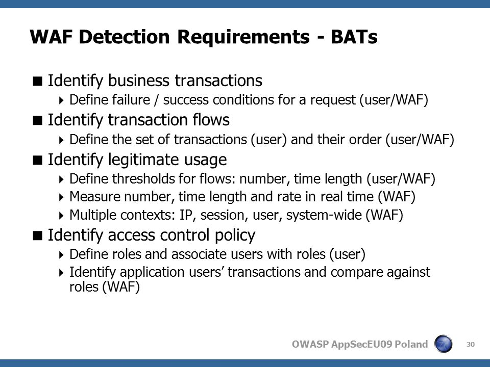 OWASP AppSecEU09 Poland WAF Detection Requirements - BATs  Identify business transactions  Define failure / success conditions for a request (user/WAF)  Identify transaction flows  Define the set of transactions (user) and their order (user/WAF)  Identify legitimate usage  Define thresholds for flows: number, time length (user/WAF)  Measure number, time length and rate in real time (WAF)  Multiple contexts: IP, session, user, system-wide (WAF)  Identify access control policy  Define roles and associate users with roles (user)  Identify application users' transactions and compare against roles (WAF) 30