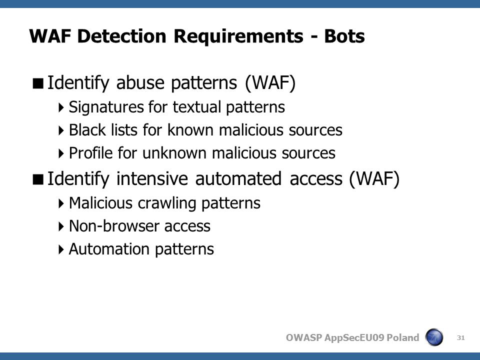 OWASP AppSecEU09 Poland WAF Detection Requirements - Bots  Identify abuse patterns (WAF)  Signatures for textual patterns  Black lists for known malicious sources  Profile for unknown malicious sources  Identify intensive automated access (WAF)  Malicious crawling patterns  Non-browser access  Automation patterns 31
