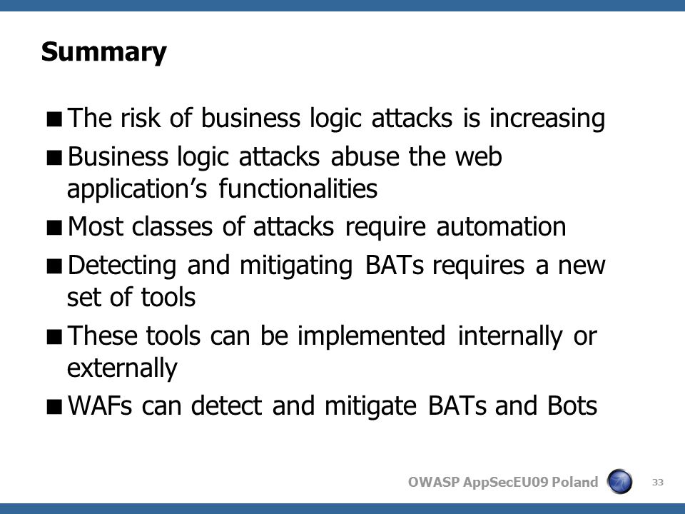 OWASP AppSecEU09 Poland Summary  The risk of business logic attacks is increasing  Business logic attacks abuse the web application's functionalities  Most classes of attacks require automation  Detecting and mitigating BATs requires a new set of tools  These tools can be implemented internally or externally  WAFs can detect and mitigate BATs and Bots 33