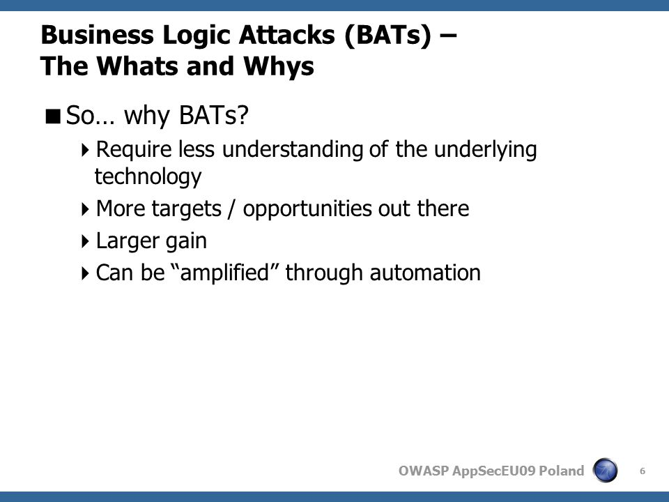 OWASP AppSecEU09 Poland Business Logic Attacks (BATs) – The Whats and Whys  What damage can BATs do.