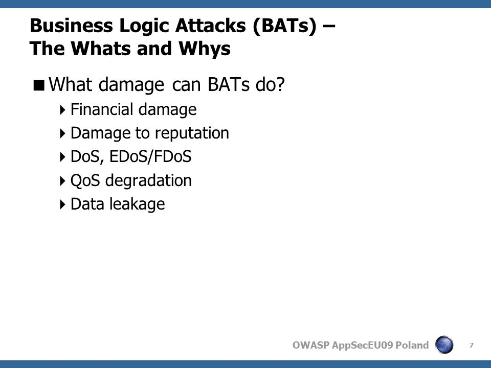 OWASP AppSecEU09 Poland Mitigating BATs  Force delays  Integrated  Require handling within several application modules  In case of an attack, the application might be overhelmed  Not really a classic internal feature  External  Can be generic  Easily integrated into existing detection and mitigation framework  Might be too crude 28