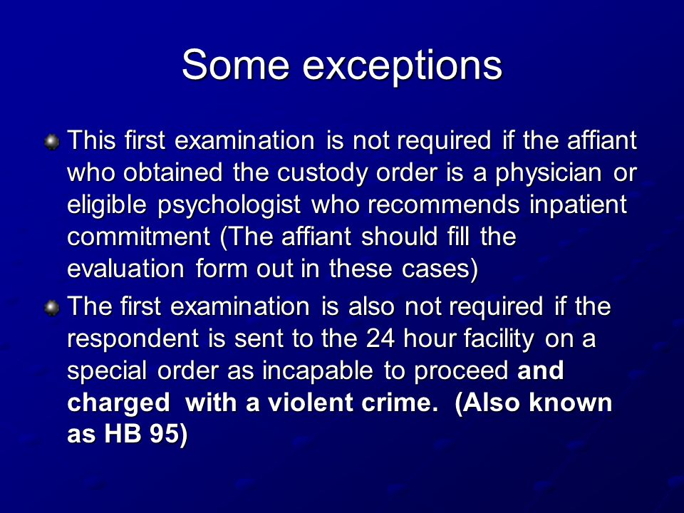 Some exceptions This first examination is not required if the affiant who obtained the custody order is a physician or eligible psychologist who recommends inpatient commitment (The affiant should fill the evaluation form out in these cases) The first examination is also not required if the respondent is sent to the 24 hour facility on a special order as incapable to proceed and charged with a violent crime.