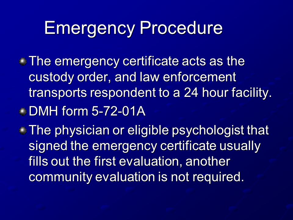 Emergency Procedure The emergency certificate acts as the custody order, and law enforcement transports respondent to a 24 hour facility.