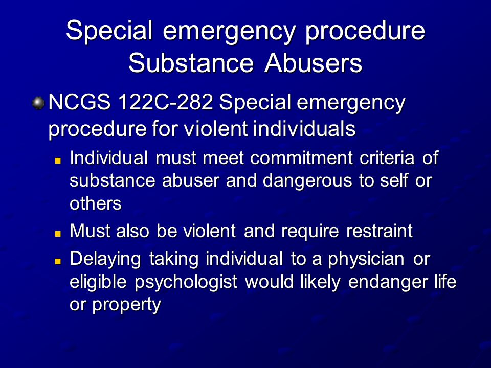 Special emergency procedure Substance Abusers NCGS 122C-282 Special emergency procedure for violent individuals Individual must meet commitment criteria of substance abuser and dangerous to self or others Individual must meet commitment criteria of substance abuser and dangerous to self or others Must also be violent and require restraint Must also be violent and require restraint Delaying taking individual to a physician or eligible psychologist would likely endanger life or property Delaying taking individual to a physician or eligible psychologist would likely endanger life or property