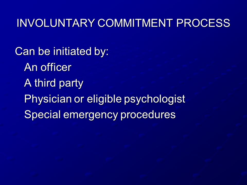 INVOLUNTARY COMMITMENT PROCESS Can be initiated by: An officer A third party Physician or eligible psychologist Special emergency procedures