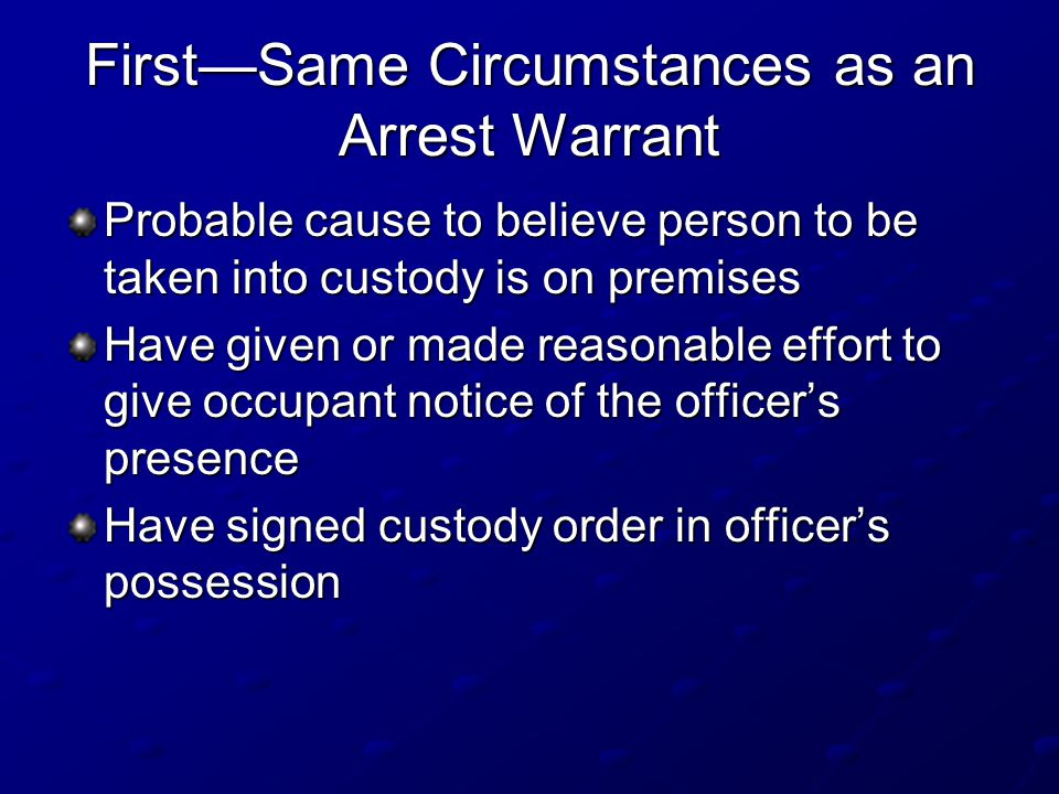 First—Same Circumstances as an Arrest Warrant Probable cause to believe person to be taken into custody is on premises Have given or made reasonable effort to give occupant notice of the officer's presence Have signed custody order in officer's possession
