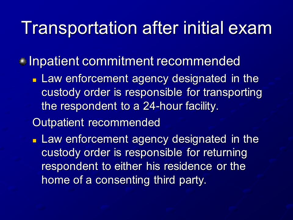 Transportation after initial exam Inpatient commitment recommended Law enforcement agency designated in the custody order is responsible for transporting the respondent to a 24-hour facility.