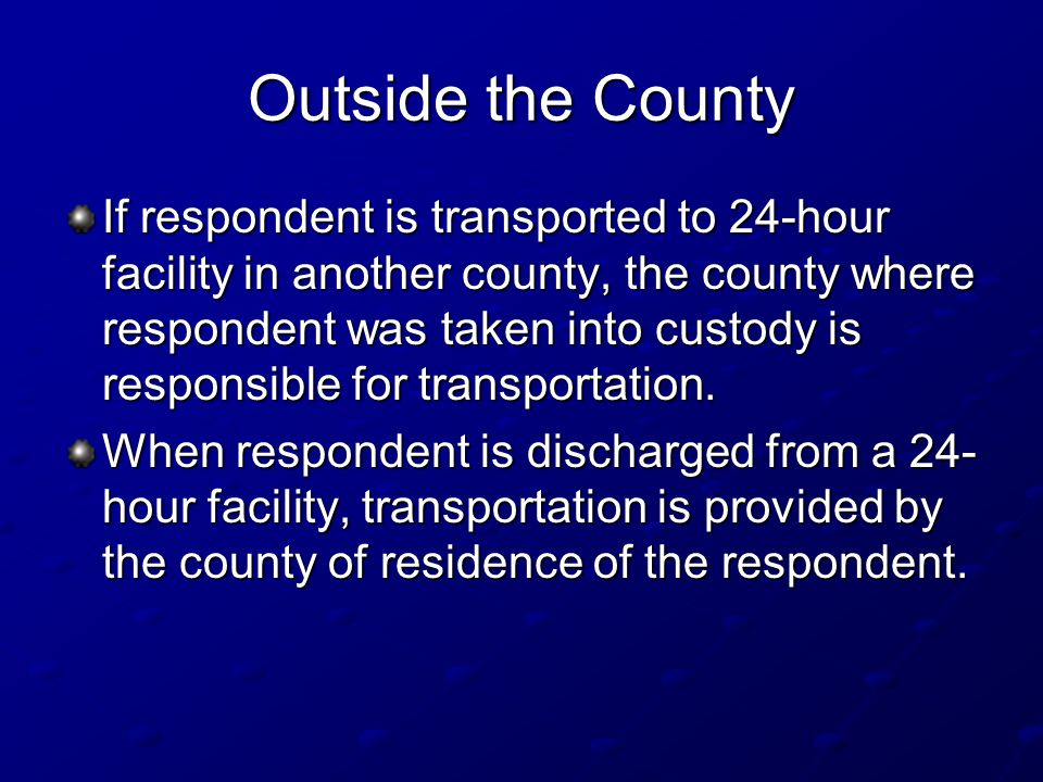 Outside the County If respondent is transported to 24-hour facility in another county, the county where respondent was taken into custody is responsible for transportation.